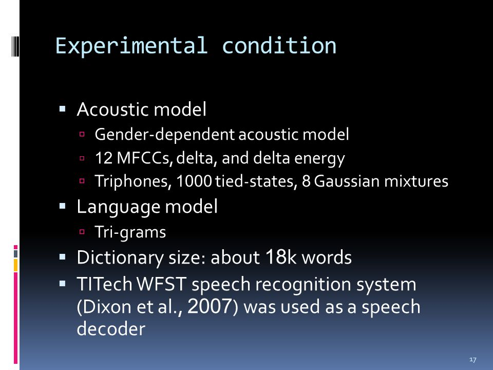 Experimental condition  Acoustic model  Gender-dependent acoustic model  12 MFCCs, delta, and delta energy  Triphones, 1000 tied - states, 8 Gaussian mixtures  Language model  Tri-grams  Dictionary size: about 18 k words  TITech WFST speech recognition system (Dixon et al., 2007 ) was used as a speech decoder 17