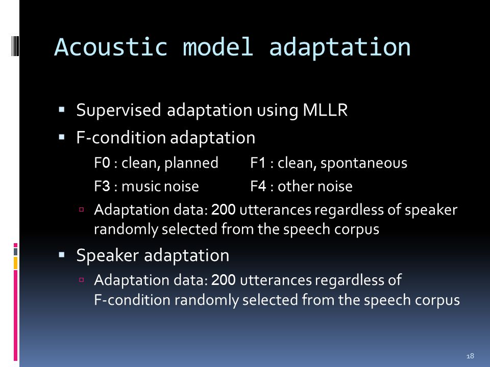 Acoustic model adaptation  Supervised adaptation using MLLR  F-condition adaptation F 0 : clean, plannedF 1 : clean, spontaneous F 3 : music noiseF