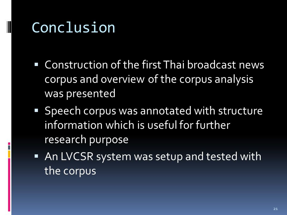 Conclusion  Construction of the first Thai broadcast news corpus and overview of the corpus analysis was presented  Speech corpus was annotated with