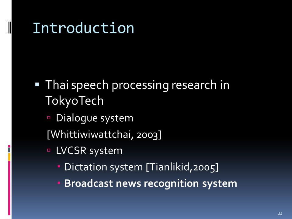Introduction  Thai speech processing research in TokyoTech  Dialogue system [Whittiwiwattchai, 2003]  LVCSR system  Dictation system [Tianlikid,20