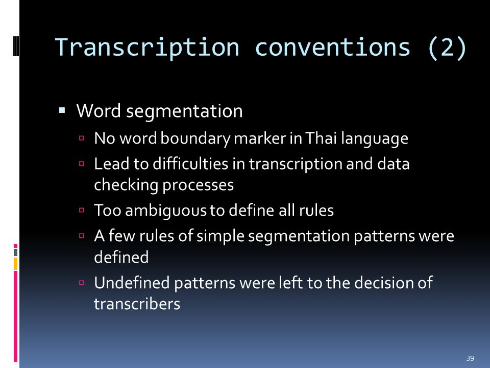Transcription conventions (2)  Word segmentation  No word boundary marker in Thai language  Lead to difficulties in transcription and data checking processes  Too ambiguous to define all rules  A few rules of simple segmentation patterns were defined  Undefined patterns were left to the decision of transcribers 39