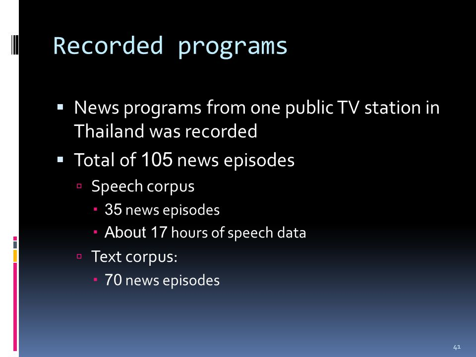 Recorded programs  News programs from one public TV station in Thailand was recorded  Total of 105 news episodes  Speech corpus  35 news episodes