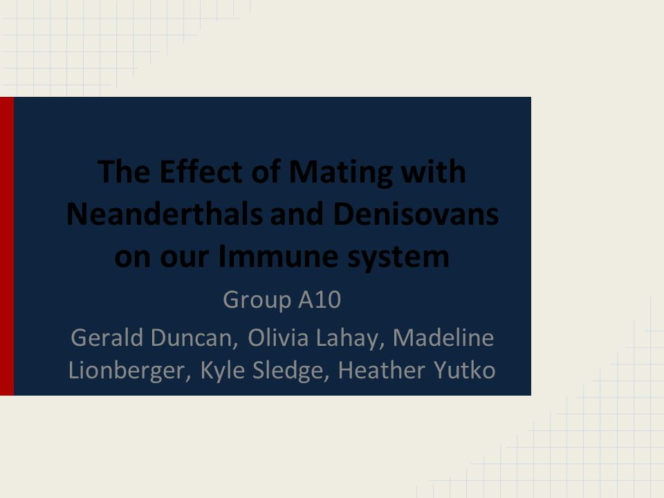 The Effect of Mating with Neanderthals and Denisovans on our Immune system Group A10 Gerald Duncan, Olivia Lahay, Madeline Lionberger, Kyle Sledge, He