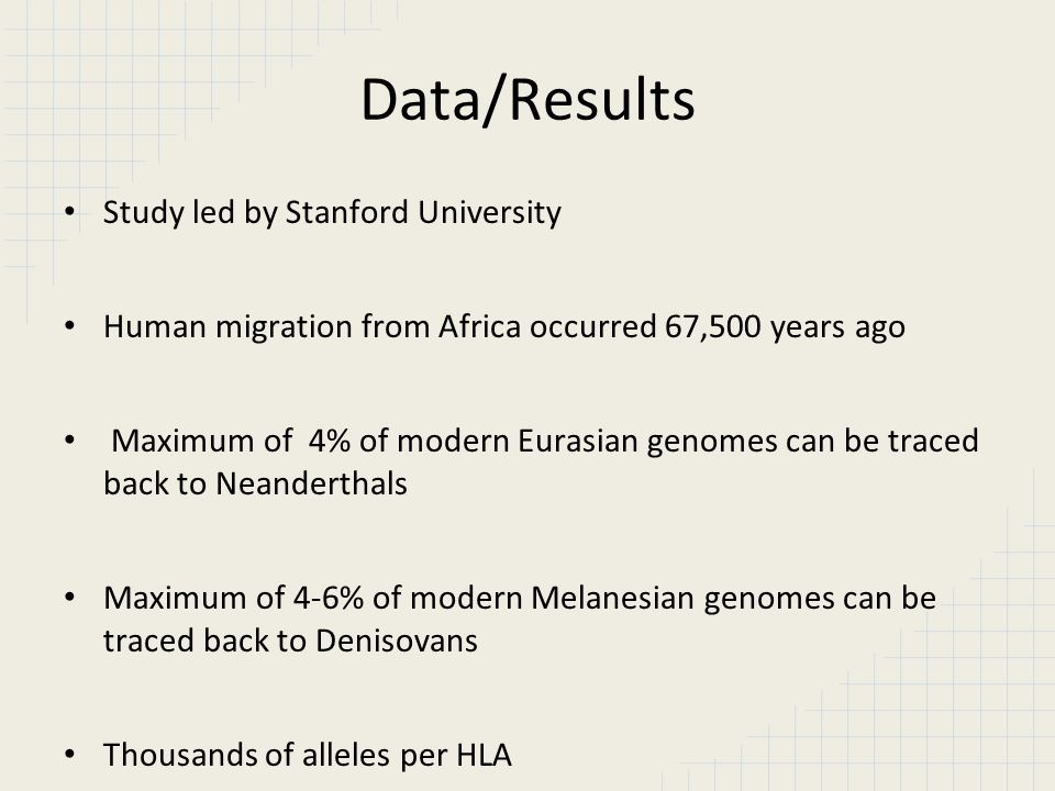 Data/Results Study led by Stanford University Human migration from Africa occurred 67,500 years ago Maximum of 4% of modern Eurasian genomes can be tr