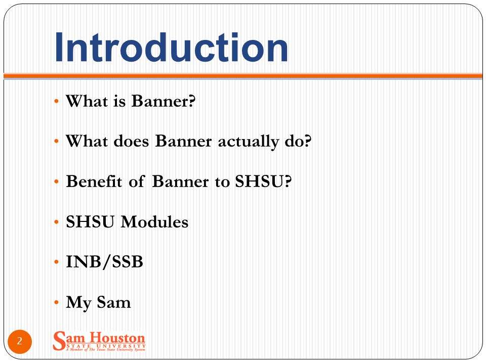 Introduction What is Banner? What does Banner actually do? Benefit of Banner to SHSU? SHSU Modules INB/SSB My Sam 2