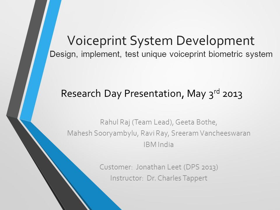 Voiceprint System Development Design, implement, test unique voiceprint biometric system Research Day Presentation, May 3 rd 2013 Rahul Raj (Team Lead