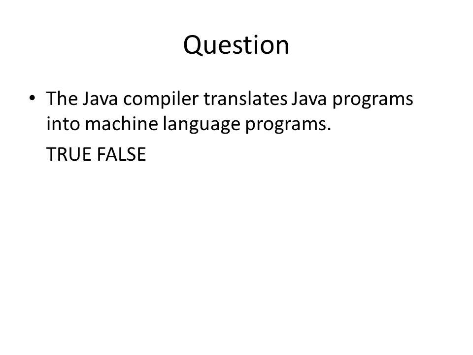Answer The Java compiler translates Java programs into machine language programs. [FALSE]