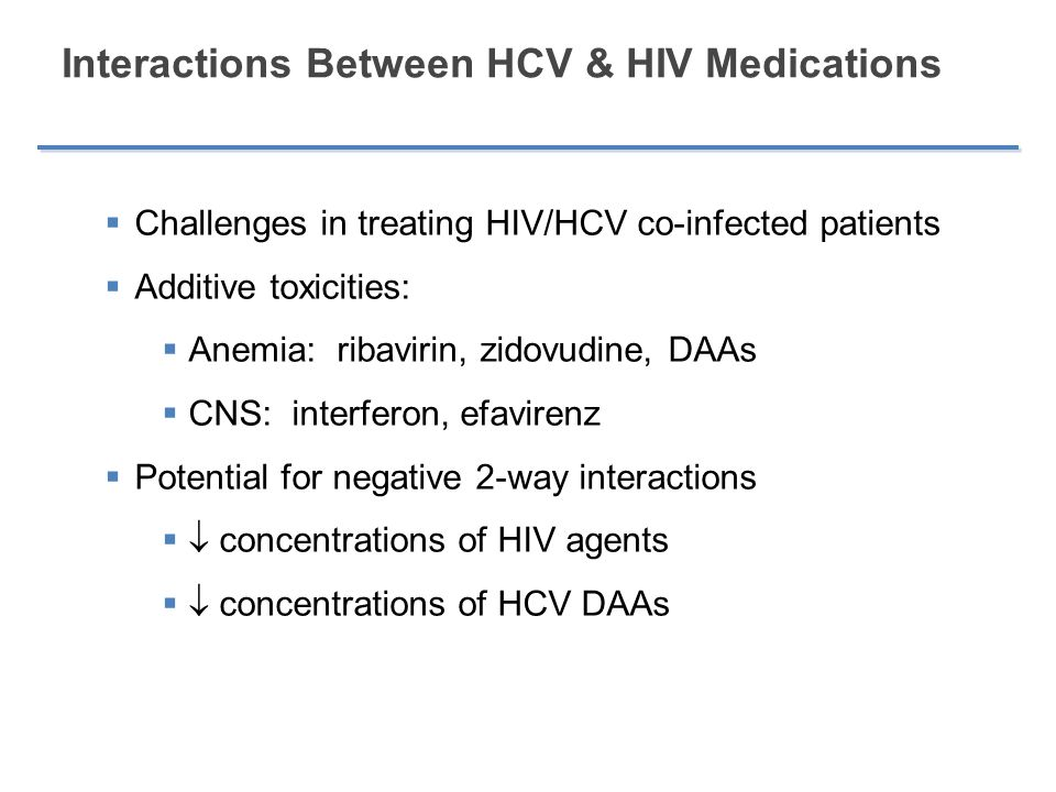 Interactions Between HCV & HIV Medications  Challenges in treating HIV/HCV co-infected patients  Additive toxicities:  Anemia: ribavirin, zidovudin