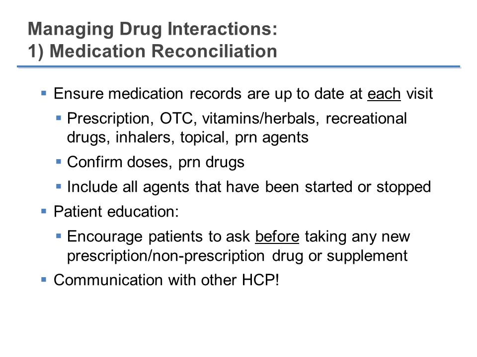 Managing Drug Interactions: 2) Identify Potential Interactions  Use a systematic approach to identify combinations of potential concern  Apply knowledge of known PK characteristics  Overlapping CYP pathways, substrate, inducer, inhibitor  High index of suspicion with key classes of drugs  Utilize current drug information resources:  Product monographs, CPS, literature  Conference abstracts, specialized HCV drug interaction websites