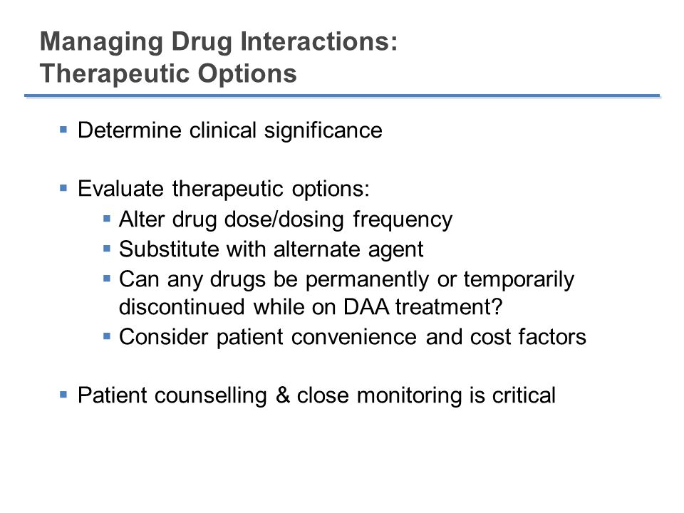 Summary  High potential for pharmacokinetic interactions between directly acting antivirals and other drug classes  Consequences may include therapeutic failure and increased toxicity  Often, interactions can be managed, but heightened level of awareness is needed  Use a systematic approach to identify and manage individual drug regimens  Importance of a specialized, inter-disciplinary team including pharmacy