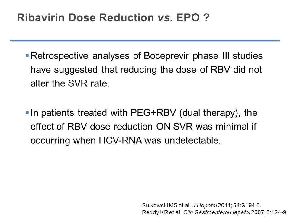 Ribavirin Dose Reduction vs. EPO ?  Retrospective analyses of Boceprevir phase III studies have suggested that reducing the dose of RBV did not alter