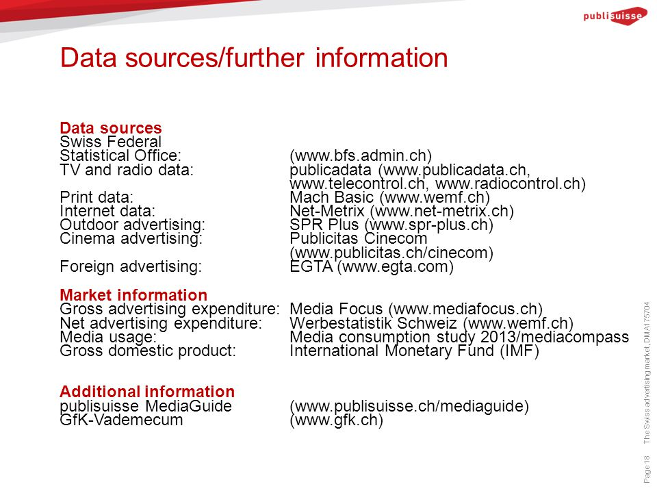Data sources/further information Page 18 Data sources Swiss Federal Statistical Office:(www.bfs.admin.ch) TV and radio data: publicadata (www.publicadata.ch, www.telecontrol.ch, www.radiocontrol.ch) Print data: Mach Basic (www.wemf.ch) Internet data: Net-Metrix (www.net-metrix.ch) Outdoor advertising:SPR Plus (www.spr-plus.ch) Cinema advertising:Publicitas Cinecom (www.publicitas.ch/cinecom) Foreign advertising:EGTA (www.egta.com) Market information Gross advertising expenditure: Media Focus (www.mediafocus.ch) Net advertising expenditure: Werbestatistik Schweiz (www.wemf.ch) Media usage: Media consumption study 2013/mediacompass Gross domestic product:International Monetary Fund (IMF) Additional information publisuisse MediaGuide(www.publisuisse.ch/mediaguide) GfK-Vademecum (www.gfk.ch) The Swiss advertising market, DMA175704