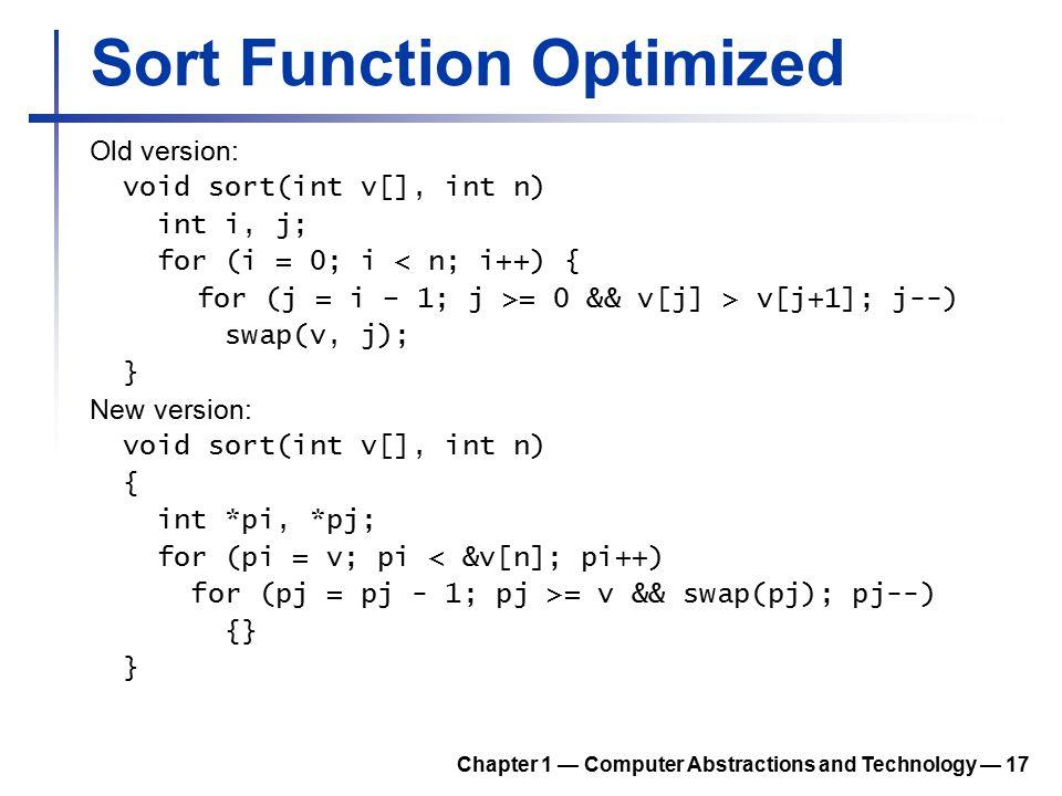Sort Function Optimized Old version: void sort(int v[], int n) int i, j; for (i = 0; i < n; i++) { for (j = i – 1; j >= 0 && v[j] > v[j+1]; j--) swap(