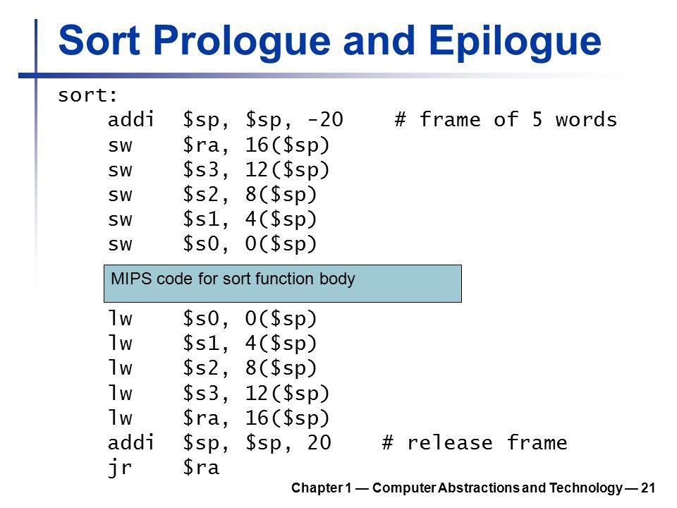 Sort Prologue and Epilogue sort: addi $sp, $sp, -20 # frame of 5 words sw $ra, 16($sp) sw $s3, 12($sp) sw $s2, 8($sp) sw $s1, 4($sp) sw $s0, 0($sp) lw