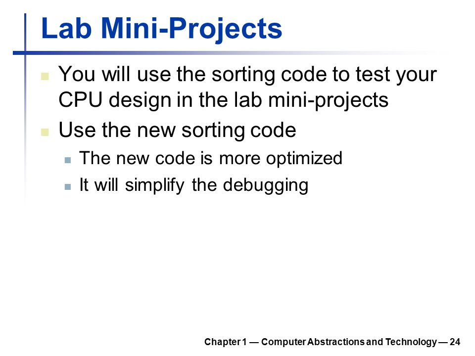 Lab Mini-Projects You will use the sorting code to test your CPU design in the lab mini-projects Use the new sorting code The new code is more optimiz