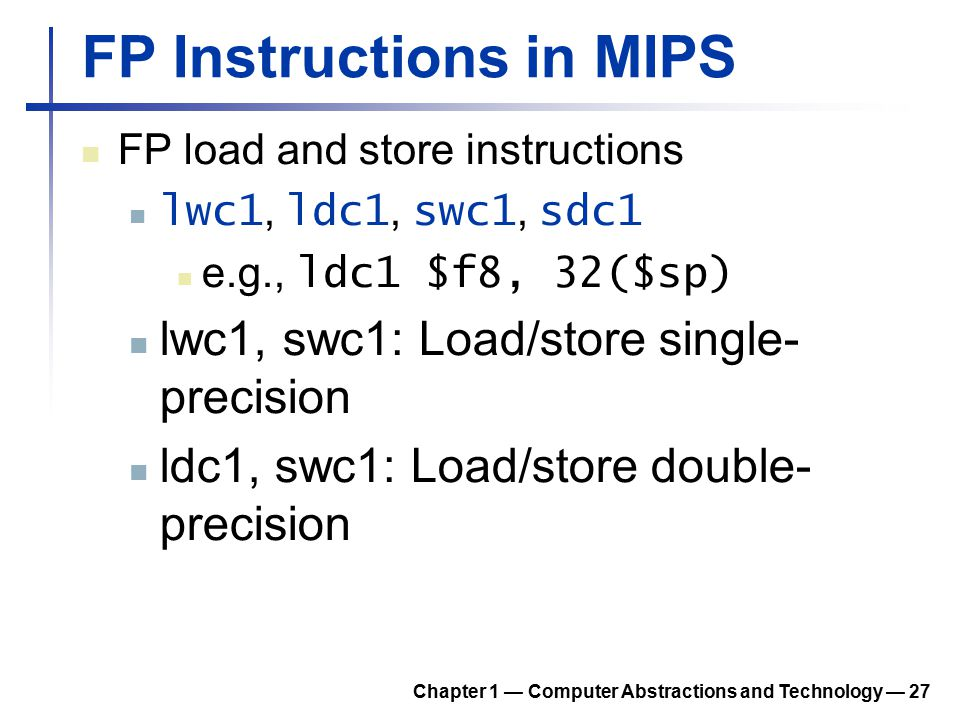 FP Instructions in MIPS FP load and store instructions lwc1, ldc1, swc1, sdc1 e.g., ldc1 $f8, 32($sp) lwc1, swc1: Load/store single- precision ldc1, s