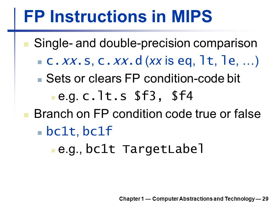 FP Instructions in MIPS Single- and double-precision comparison c.xx.s, c.xx.d (xx is eq, lt, le, …) Sets or clears FP condition-code bit e.g. c.lt.s
