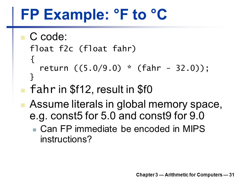 Chapter 3 — Arithmetic for Computers — 31 FP Example: °F to °C C code: float f2c (float fahr) { return ((5.0/9.0) * (fahr - 32.0)); } fahr in $f12, re