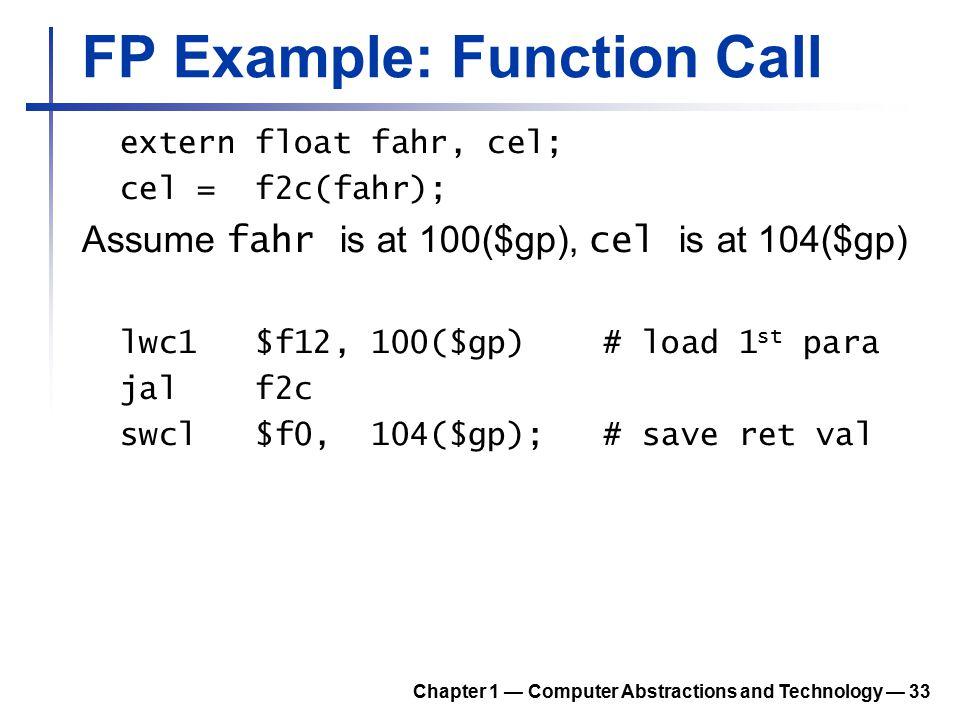 FP Example: Function Call extern float fahr, cel; cel = f2c(fahr); Assume fahr is at 100($gp), cel is at 104($gp) lwc1 $f12, 100($gp) # load 1 st para
