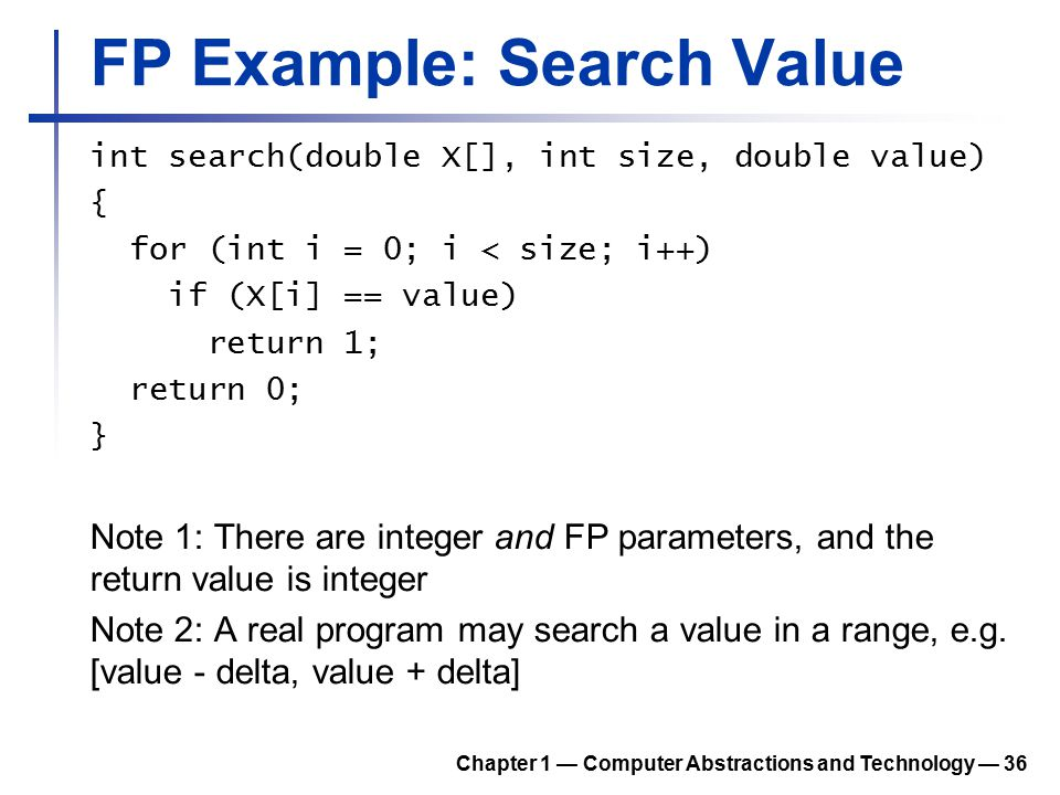 FP Example: Search Value int search(double X[], int size, double value) { for (int i = 0; i < size; i++) if (X[i] == value) return 1; return 0; } Note