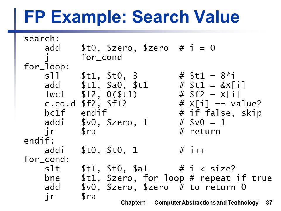 FP Example: Search Value search: add $t0, $zero, $zero # i = 0 j for_cond for_loop: sll $t1, $t0, 3 # $t1 = 8*i add $t1, $a0, $t1 # $t1 = &X[i] lwc1 $