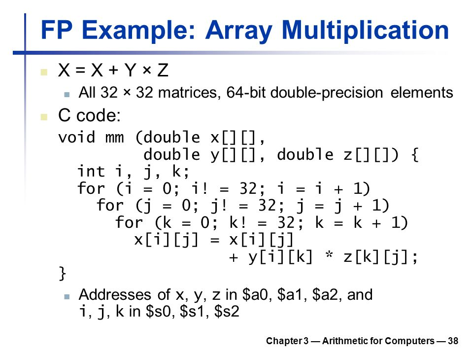 Chapter 3 — Arithmetic for Computers — 38 FP Example: Array Multiplication X = X + Y × Z All 32 × 32 matrices, 64-bit double-precision elements C code
