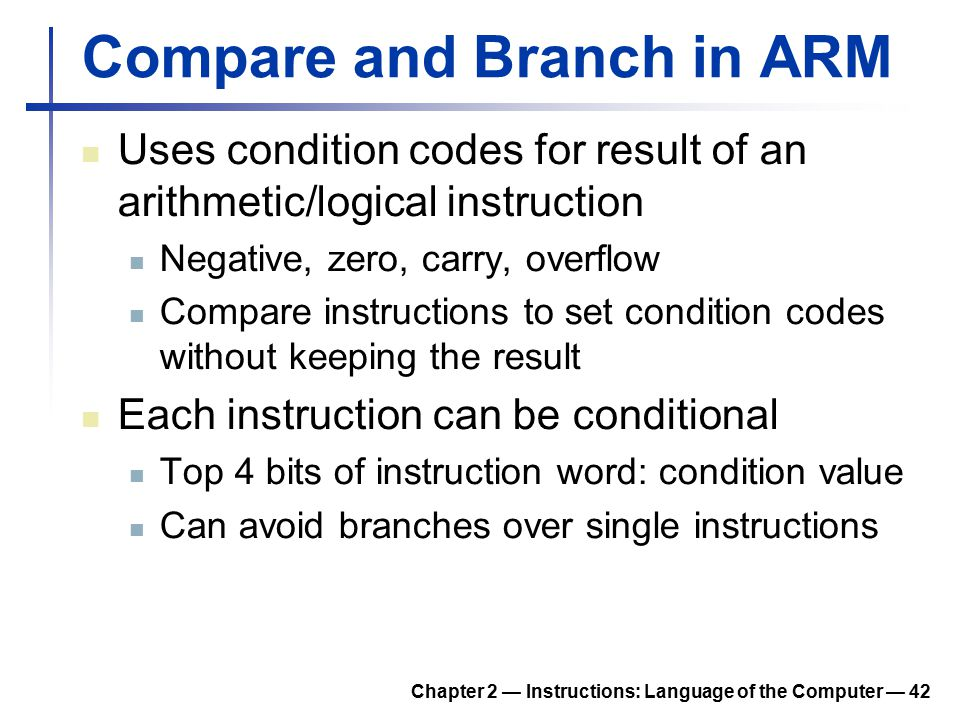 Chapter 2 — Instructions: Language of the Computer — 42 Compare and Branch in ARM Uses condition codes for result of an arithmetic/logical instruction