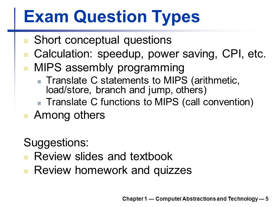 Exam Question Types Short conceptual questions Calculation: speedup, power saving, CPI, etc. MIPS assembly programming Translate C statements to MIPS