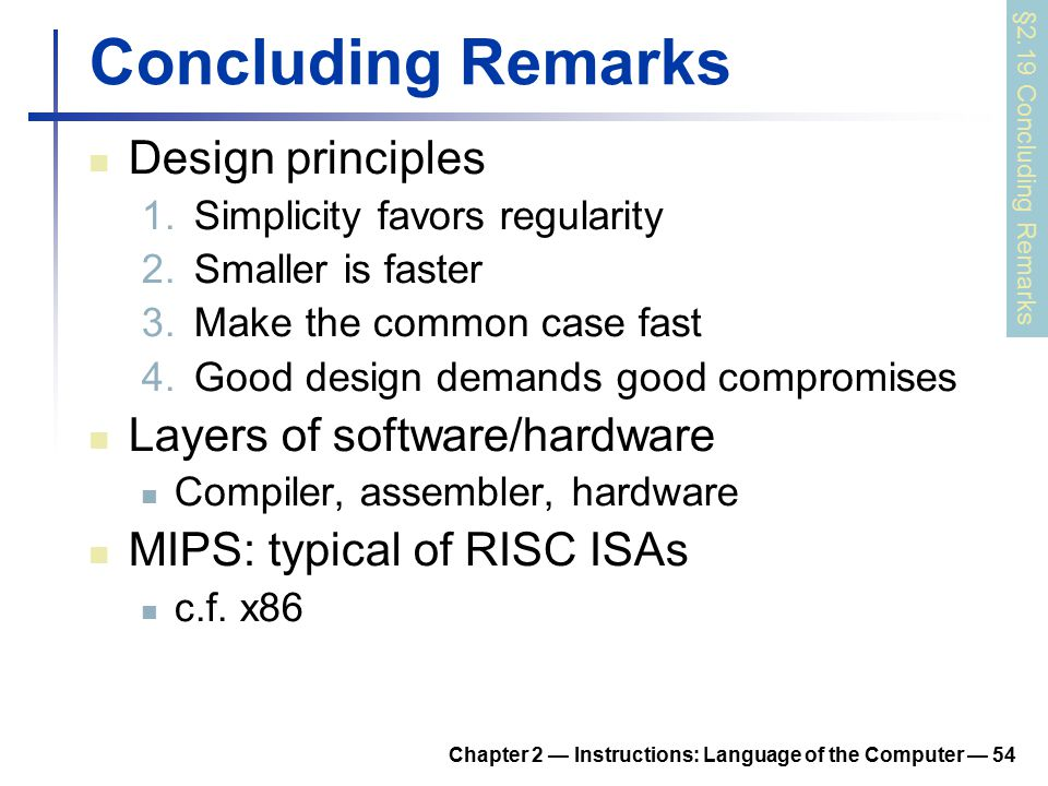 Chapter 2 — Instructions: Language of the Computer — 54 Concluding Remarks Design principles 1.Simplicity favors regularity 2.Smaller is faster 3.Make