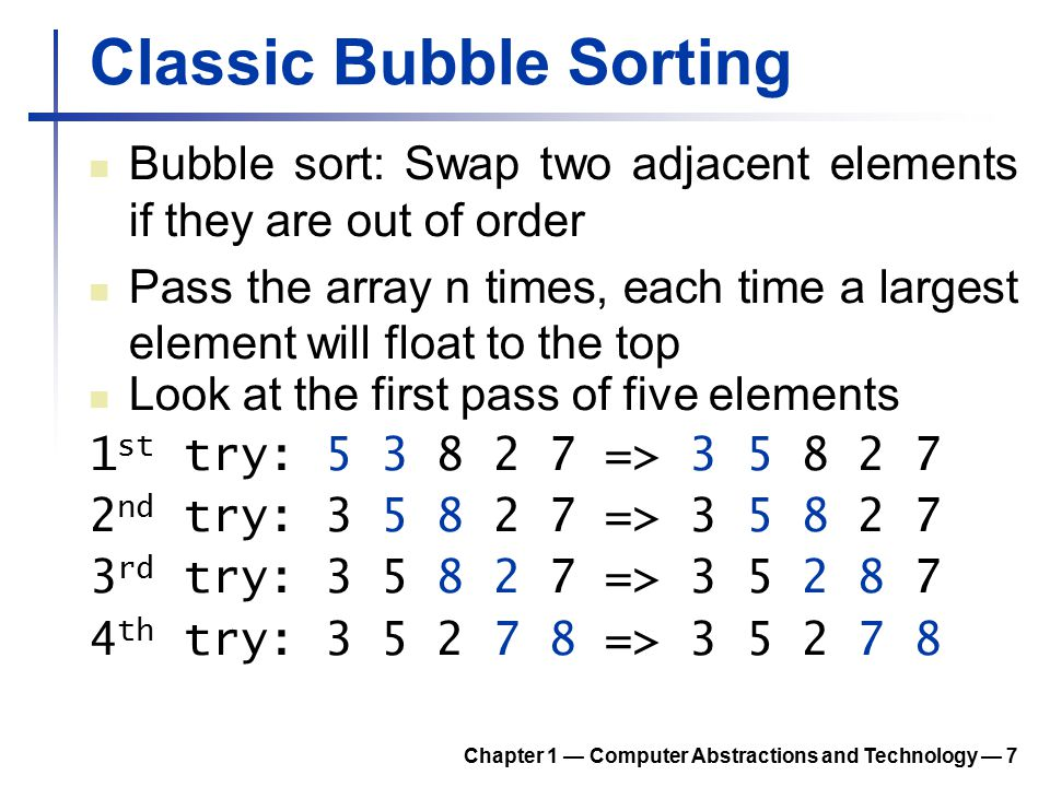 Classic Bubble Sorting Bubble sort: Swap two adjacent elements if they are out of order Pass the array n times, each time a largest element will float
