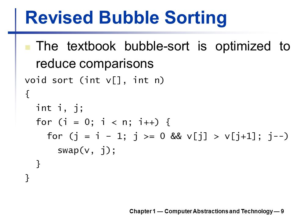 Revised Bubble Sorting The classic one let a largest element float to the top of the unsorted sub-array The revised one let an element float to its right place in the sorted sub-array 1 st pass: 5 3 8 2 7 => 3 5 8 2 7 2 nd pass: 3 5 8 2 7 => 3 5 8 2 7 3 nd pass: 3 5 8 2 7 => 2 3 5 8 7 4 nd pass: 2 3 5 8 7 => 2 3 5 7 8 Chapter 1 — Computer Abstractions and Technology — 10
