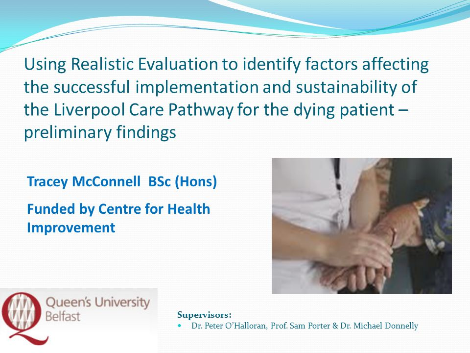 Using Realistic Evaluation to identify factors affecting the successful implementation and sustainability of the Liverpool Care Pathway for the dying patient – preliminary findings Supervisors: Dr.