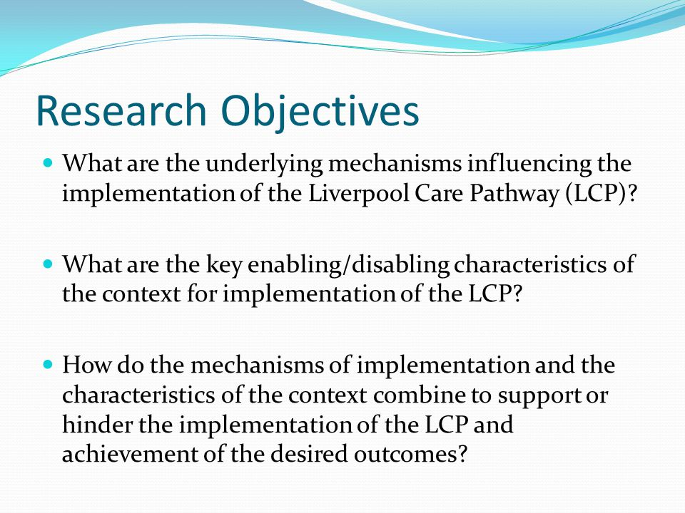 Research Objectives What are the underlying mechanisms influencing the implementation of the Liverpool Care Pathway (LCP).