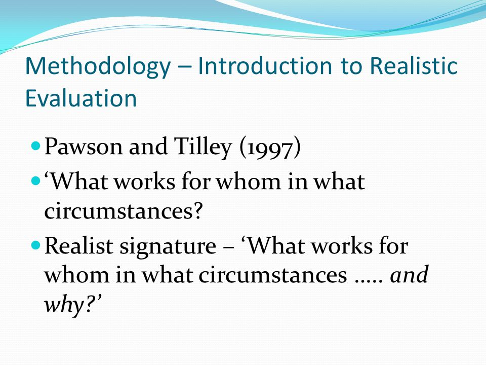 Methodology – Introduction to Realistic Evaluation Pawson and Tilley (1997) 'What works for whom in what circumstances? Realist signature – 'What work