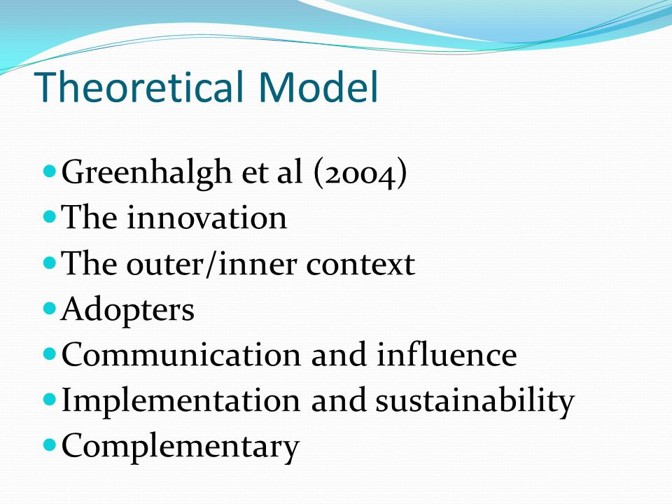 Theoretical Model Greenhalgh et al (2004) The innovation The outer/inner context Adopters Communication and influence Implementation and sustainability Complementary