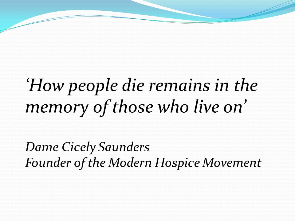 'How people die remains in the memory of those who live on' Dame Cicely Saunders Founder of the Modern Hospice Movement