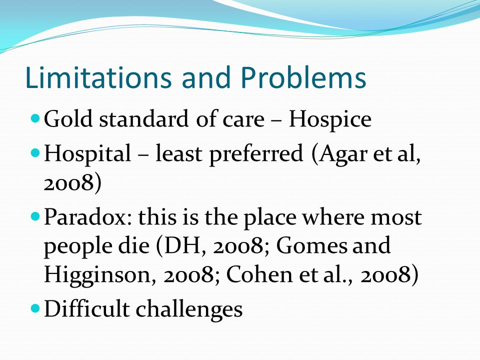 Limitations and Problems Gold standard of care – Hospice Hospital – least preferred (Agar et al, 2008) Paradox: this is the place where most people di