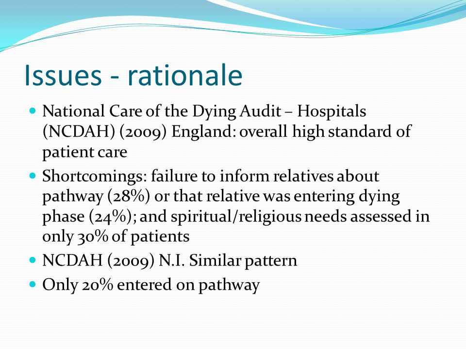 Issues - rationale National Care of the Dying Audit – Hospitals (NCDAH) (2009) England: overall high standard of patient care Shortcomings: failure to inform relatives about pathway (28%) or that relative was entering dying phase (24%); and spiritual/religious needs assessed in only 30% of patients NCDAH (2009) N.I.