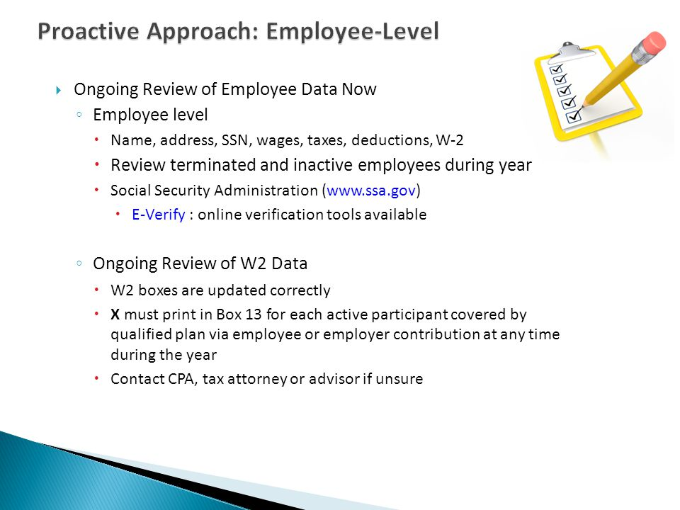  Ongoing Review of Employee Data Now ◦ Employee level  Name, address, SSN, wages, taxes, deductions, W-2  Review terminated and inactive employees during year  Social Security Administration (www.ssa.gov)  E-Verify : online verification tools available ◦ Ongoing Review of W2 Data  W2 boxes are updated correctly  X must print in Box 13 for each active participant covered by qualified plan via employee or employer contribution at any time during the year  Contact CPA, tax attorney or advisor if unsure