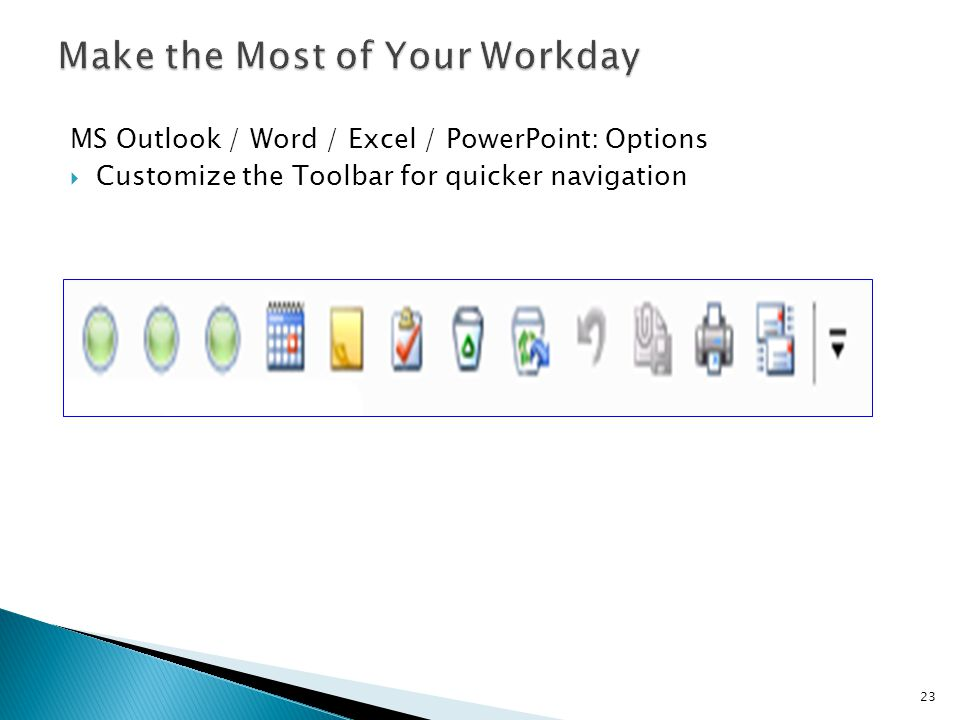 MS Outlook / Word / Excel / PowerPoint: Options  Customize the Toolbar for quicker navigation 23