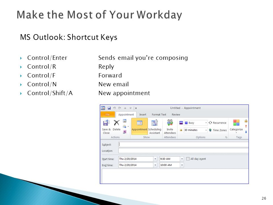 MS Outlook: Shortcut Keys  Control/EnterSends email you're composing  Control/RReply  Control/FForward  Control/NNew email  Control/Shift/ANew appointment 26