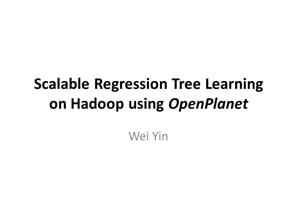 Scalable Regression Tree Learning on Hadoop using OpenPlanet Wei Yin