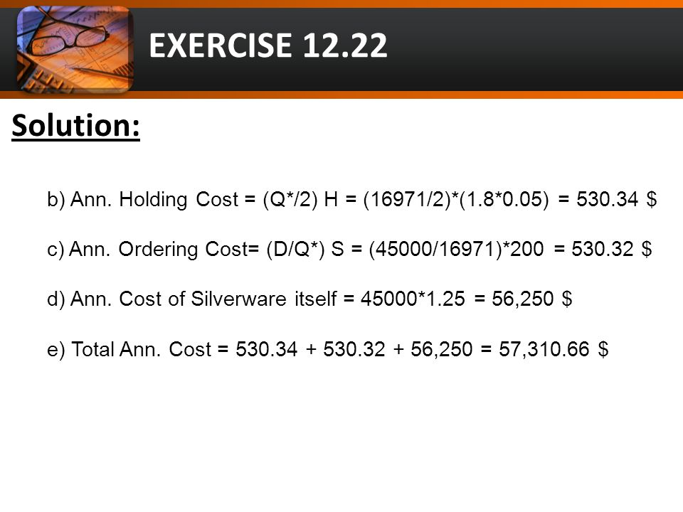 EXERCISE 12.22 Solution: b) Ann. Holding Cost = (Q*/2) H = (16971/2)*(1.8*0.05) = 530.34 $ c) Ann.