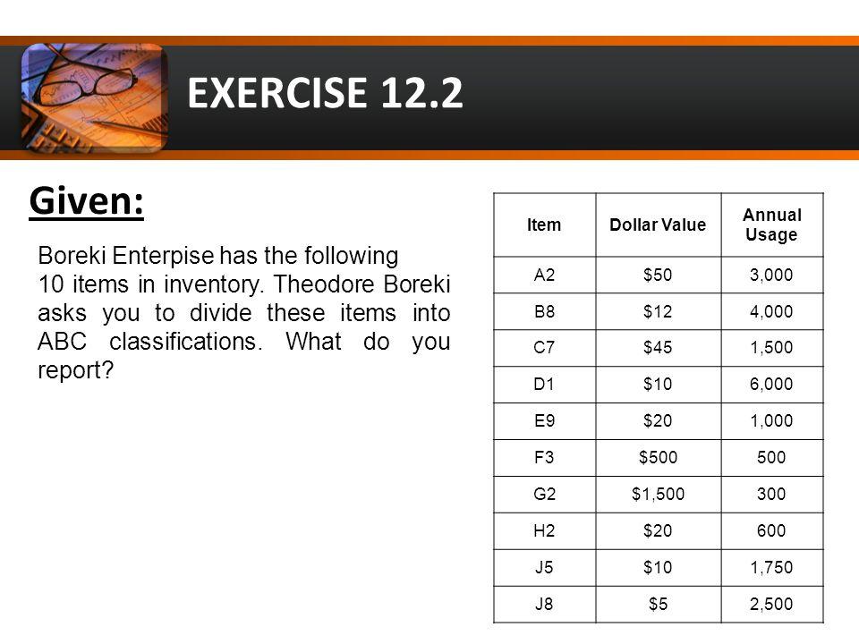 EXERCISE 12.2 Item Dollar Value Annual Usage Annual Usage Cost $ A2$503,000150,000 B8$124,00048,000 C7$451,50067,500 D1$106,00060,000 E9$201,00020,000 F3$500500250,000 G2$1,500300450,000 H2$2060012,000 J5$101,75017,500 J8$52,50012,500 Solution: Item Dollar Value Annual Usage Annual Usage Cost $ G2$1,500300450,000 F3$500500250,000 A2$503,000150,000 C7$451,50067,500 D1$106,00060,000 B8$124,00048,000 E9$201,00020,000 J5$101,75017,500 J8$52,50012,500