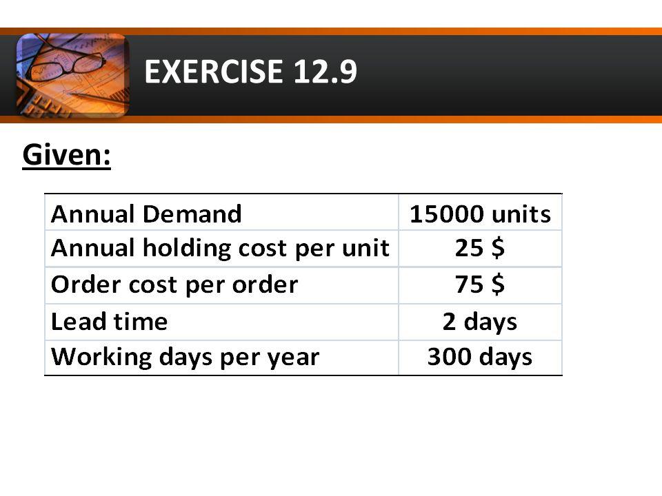 EXERCISE 12.9 Solution: a) EOQ = Q* = √ 2DS/H = 300 units b) Ann.