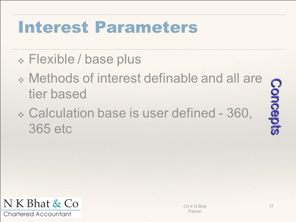 Interest Parameters ❖ Flexible / base plus ❖ Methods of interest definable and all are tier based ❖ Calculation base is user defined - 360, 365 etc Co
