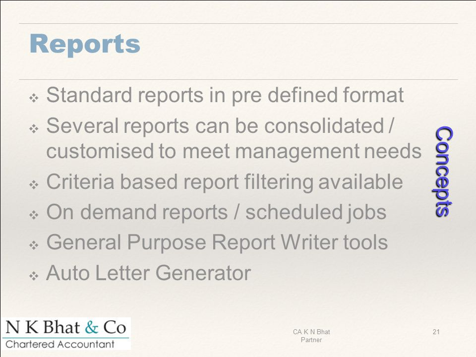 Reports ❖ Standard reports in pre defined format ❖ Several reports can be consolidated / customised to meet management needs ❖ Criteria based report f