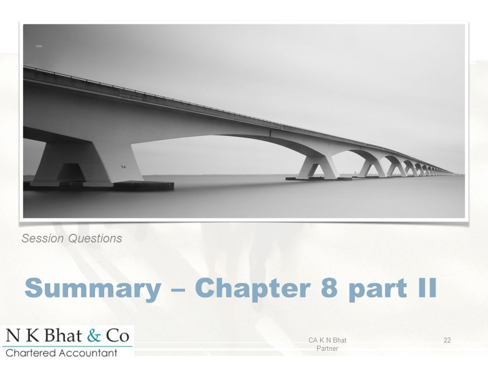 Session Questions Summary – Chapter 8 part II CA K N Bhat Partner 22 -