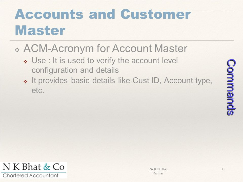 Accounts and Customer Master ❖ ACM-Acronym for Account Master ❖ Use : It is used to verify the account level configuration and details ❖ It provides b