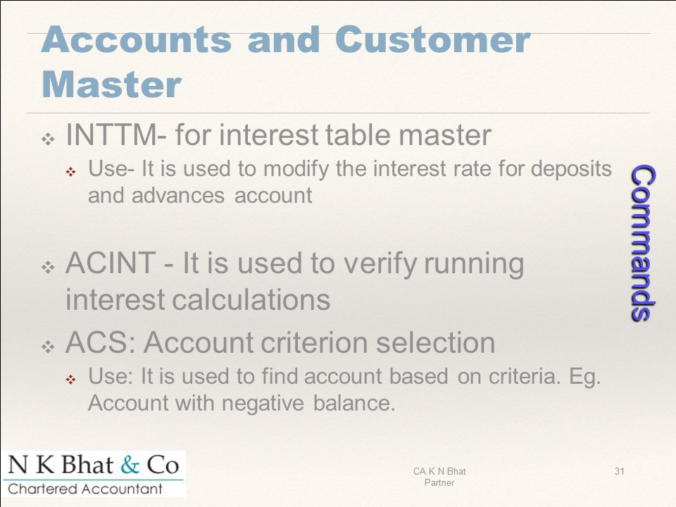 Accounts and Customer Master ❖ INTTM- for interest table master ❖ Use- It is used to modify the interest rate for deposits and advances account ❖ ACIN